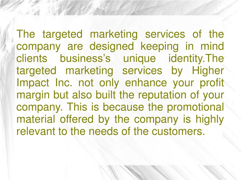 The targeted marketing services of the company are designed keeping in mind clients business's unique identity.The targeted marketing services by Higher Impact Inc. not only enhance your profit margin but also built the reputation of your company. This is because the promotional material offered by the company is highly relevant to the needs of the customers.