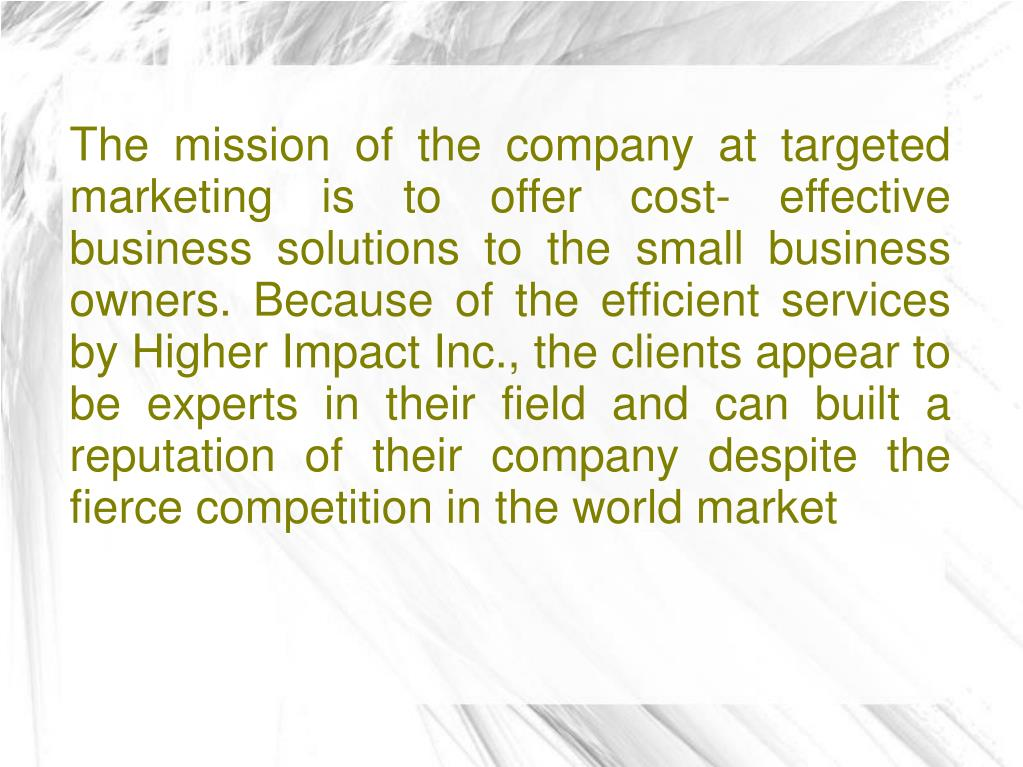 The mission of the company at targeted marketing is to offer cost- effective business solutions to the small business owners. Because of the efficient services by Higher Impact Inc., the clients appear to be experts in their field and can built a reputation of their company despite the fierce competition in the world market