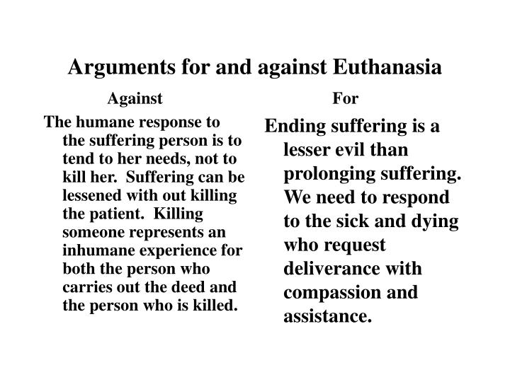 The humane response to the suffering person is to tend to her needs, not to kill her.  Suffering can be lessened with out killing the patient.  Killing someone represents an inhumane experience for both the person who carries out the deed and the person who is killed.