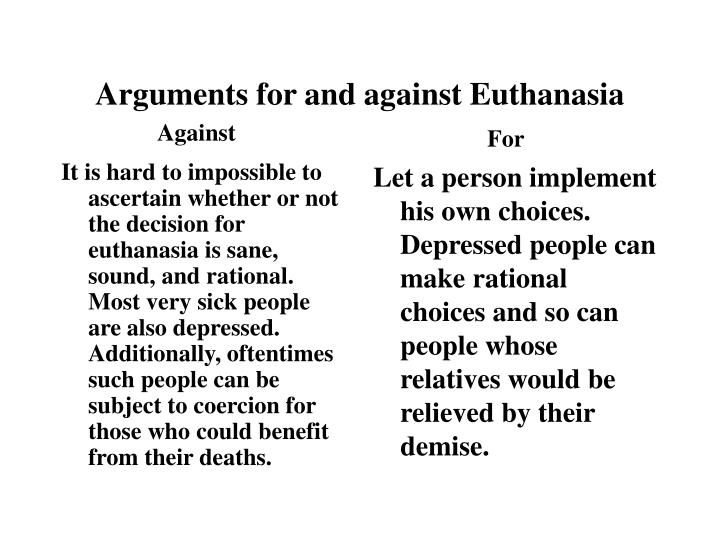 It is hard to impossible to ascertain whether or not the decision for euthanasia is sane, sound, and rational.  Most very sick people are also depressed.  Additionally, oftentimes such people can be subject to coercion for those who could benefit from their deaths.