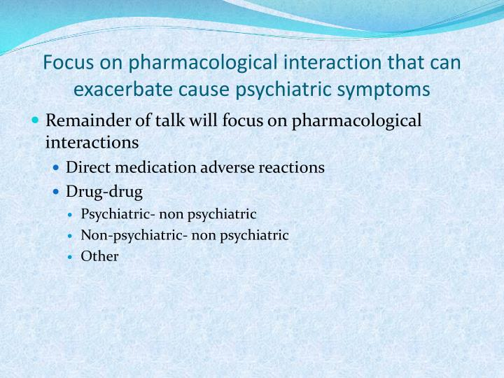 Focus on pharmacological interaction that can exacerbate cause psychiatric symptoms