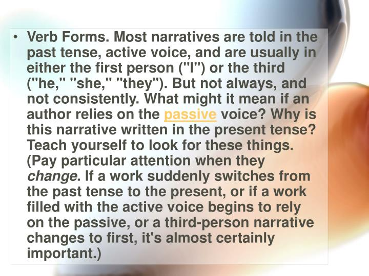 "Verb Forms. Most narratives are told in the past tense, active voice, and are usually in either the first person (""I"") or the third (""he,"" ""she,"" ""they""). But not always, and not consistently. What might it mean if an author relies on the"