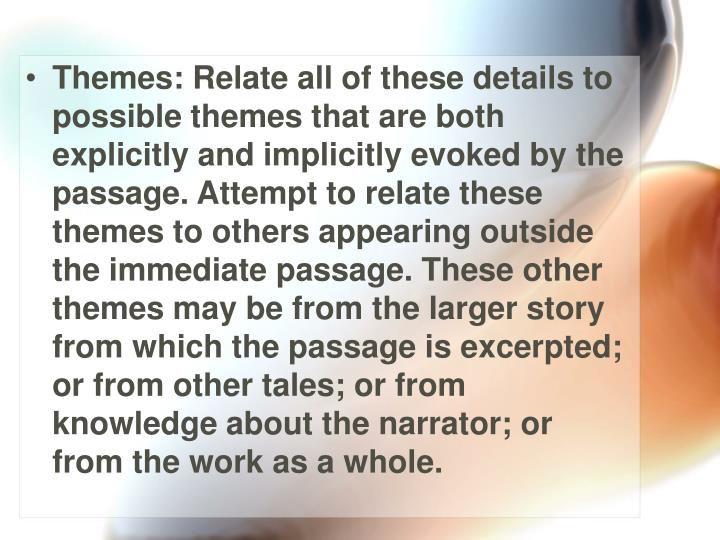 Themes: Relate all of these details to possible themes that are both explicitly and implicitly evoked by the passage. Attempt to relate these themes to others appearing outside the immediate passage. These other themes may be from the larger story from which the passage is excerpted; or from other tales; or from knowledge about the narrator; or from the work as a whole.