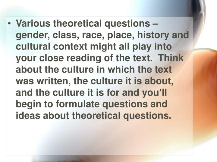Various theoretical questions – gender, class, race, place, history and cultural context might all play into your close reading of the text.  Think about the culture in which the text was written, the culture it is about, and the culture it is for and you'll begin to formulate questions and ideas about theoretical questions.