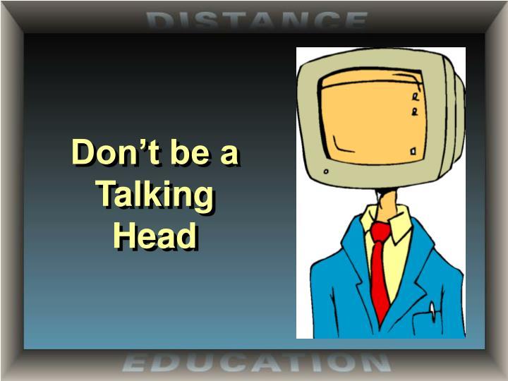 Don't be a Talking Head