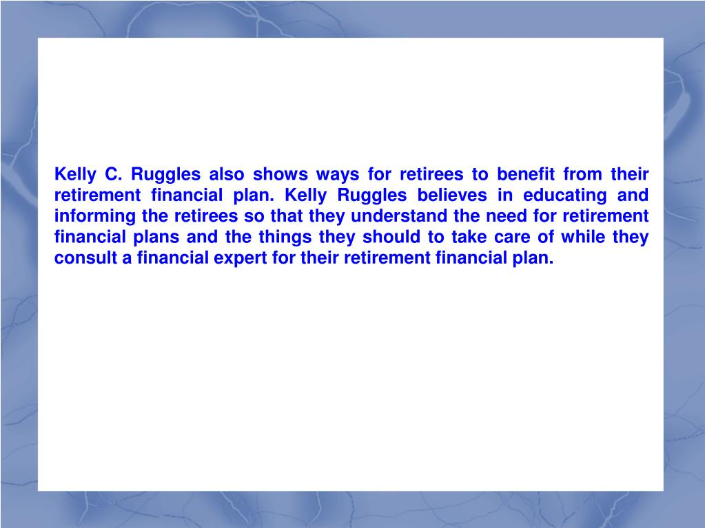 Kelly C. Ruggles also shows ways for retirees to benefit from their retirement financial plan. Kelly Ruggles believes in educating and informing the retirees so that they understand the need for retirement financial plans and the things they should to take care of while they consult a financial expert for their retirement financial plan.