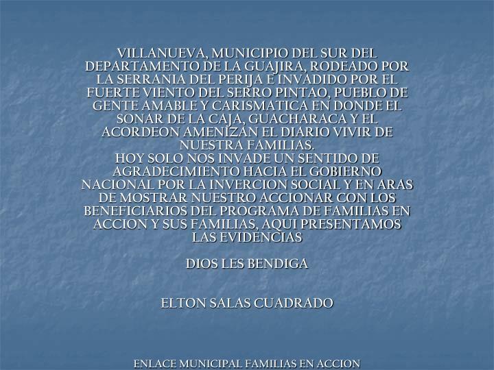 VILLANUEVA, MUNICIPIO DEL SUR DEL DEPARTAMENTO DE LA GUAJIRA, RODEADO POR LA SERRANIA DEL PERIJA E INVADIDO POR EL FUERTE VIENTO DEL SERRO PINTAO, PUEBLO DE GENTE AMABLE Y CARISMATICA EN DONDE EL SONAR DE LA CAJA, GUACHARACA Y EL ACORDEON AMENIZAN EL DIARIO VIVIR DE NUESTRA FAMILIAS.