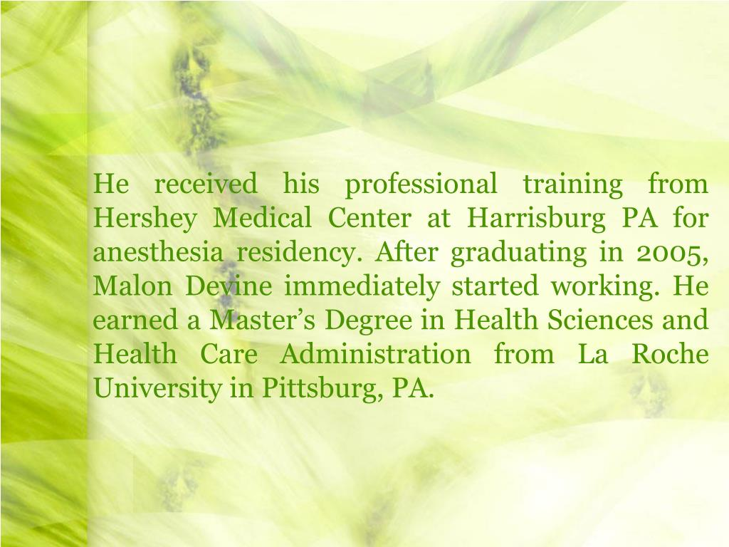 He received his professional training from Hershey Medical Center at Harrisburg PA for anesthesia residency. After graduating in 2005, Malon Devine immediately started working. He earned a Master's Degree in Health Sciences and Health Care Administration from La Roche University in Pittsburg, PA.