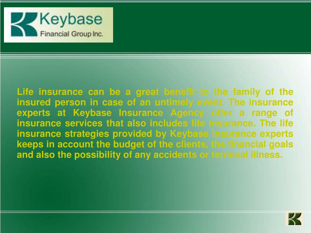 Life insurance can be a great benefit to the family of the insured person in case of an untimely event. The insurance experts at Keybase Insurance Agency offer a range of insurance services that also includes life insurance. The life insurance strategies provided by Keybase Insurance experts keeps in account the budget of the clients, the financial goals and also the possibility of any accidents or terminal illness.