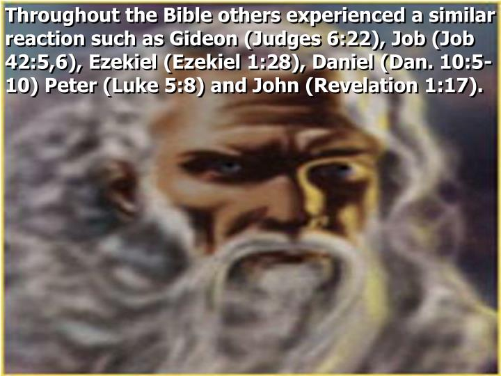 Throughout the Bible others experienced a similar reaction such as Gideon (Judges 6:22), Job (Job 42:5,6), Ezekiel (Ezekiel 1:28), Daniel (Dan. 10:5-10) Peter (Luke 5:8) and John (Revelation 1:17).
