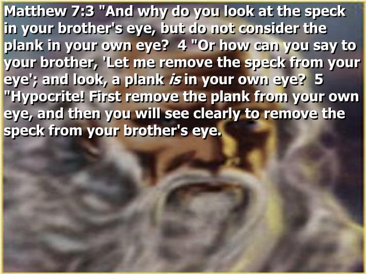 "Matthew 7:3 ""And why do you look at the speck in your brother's eye, but do not consider the plank in your own eye?  4 ""Or how can you say to your brother, 'Let me remove the speck from your eye'; and look, a plank"