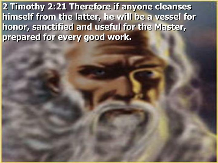 2 Timothy 2:21 Therefore if anyone cleanses himself from the latter, he will be a vessel for honor, sanctified and useful for the Master, prepared for every good work.
