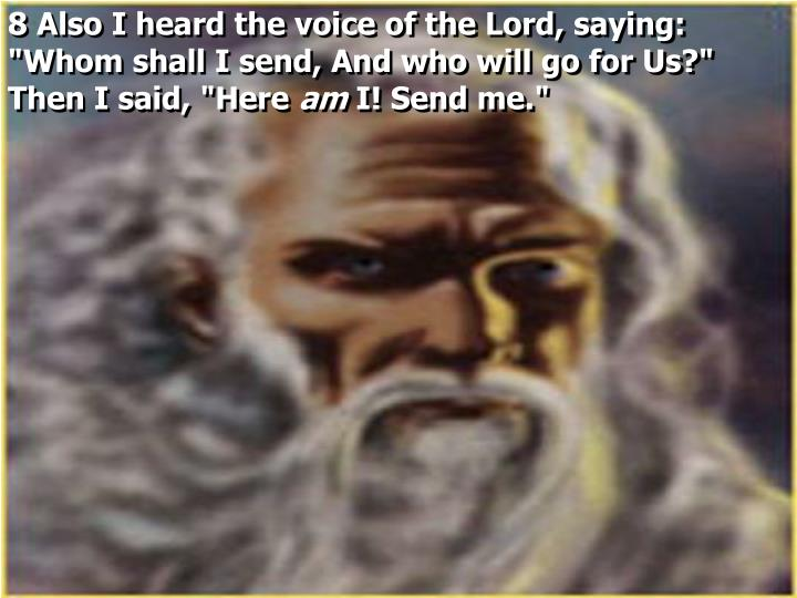 "8 Also I heard the voice of the Lord, saying: ""Whom shall I send, And who will go for Us?"" Then I said, ""Here"