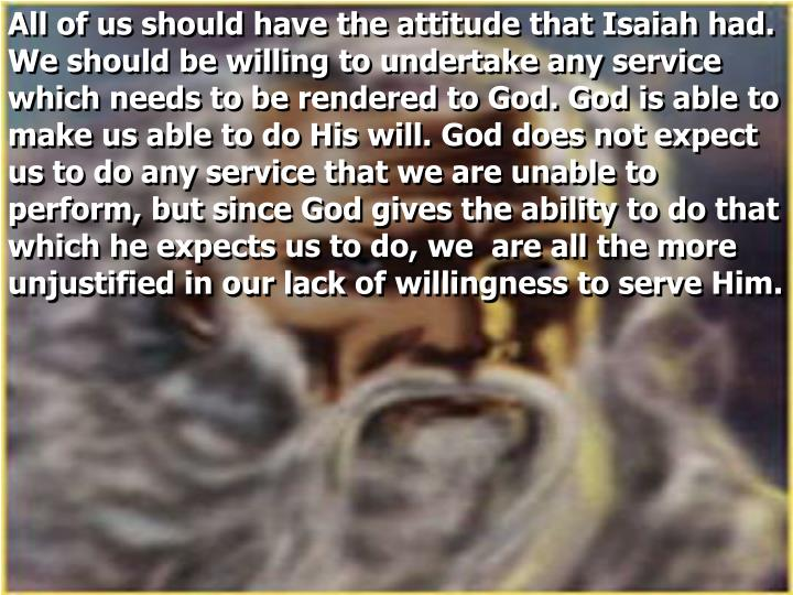 All of us should have the attitude that Isaiah had. We should be willing to undertake any service which needs to be rendered to God. God is able to make us able to do His will. God does not expect us to do any service that we are unable to perform, but since God gives the ability to do that which he expects us to do, we  are all the more unjustified in our lack of willingness to serve Him.
