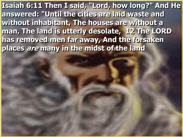 "Isaiah 6:11 Then I said, ""Lord, how long?"" And He answered: ""Until the cities are laid waste and without inhabitant, The houses are without a man, The land is utterly desolate,  12 The LORD has removed men far away, And the forsaken places"