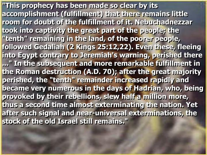 """This prophecy has been made so clear by its accomplishment (fulfillment) that there remains little room for doubt of the fulfillment of it. Nebuchadnezzar took into captivity the great part of the people; the ""tenth"" remaining in the land, of the poorer people, followed Gedaliah (2 Kings 25:12,22). Even these, fleeing into Egypt contrary to Jeremiah's warning, perished there ..."" In the subsequent and more remarkable fulfillment in the Roman destruction (A.D. 70); after the great majority perished, the ""tenth"" remainder increased rapidly and became very numerous in the days of Hadrian, who, being provoked by their rebellions, slew half a million more, thus a second time almost exterminating the nation. Yet after such signal and near-universal exterminations, the stock of the old Israel still remains."""