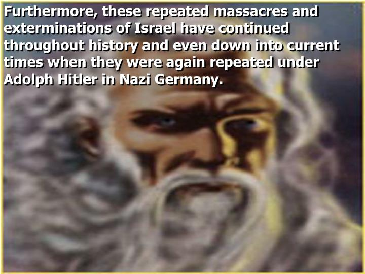 Furthermore, these repeated massacres and exterminations of Israel have continued throughout history and even down into current times when they were again repeated under Adolph Hitler in Nazi Germany.