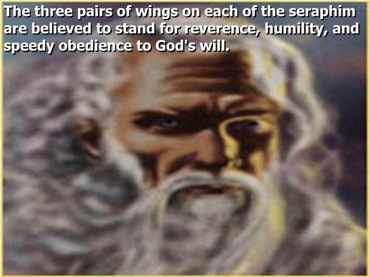 The three pairs of wings on each of the seraphim are believed to stand for reverence, humility, and speedy obedience to God's will.