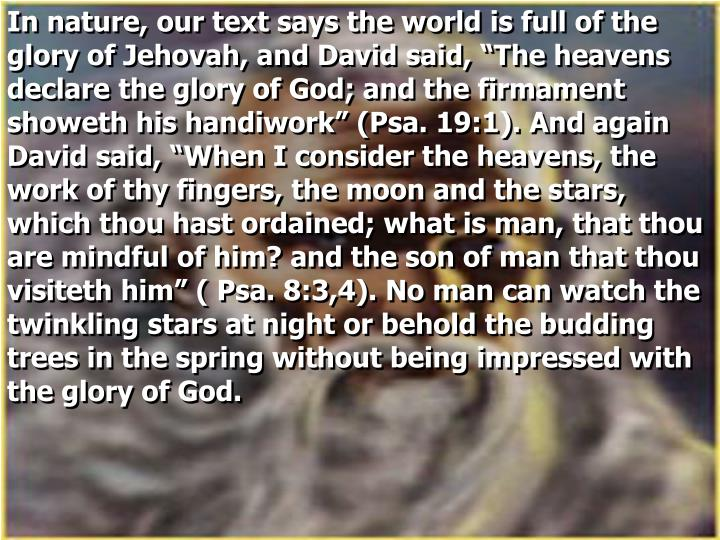 "In nature, our text says the world is full of the glory of Jehovah, and David said, ""The heavens declare the glory of God; and the firmament showeth his handiwork"" (Psa. 19:1). And again David said, ""When I consider the heavens, the work of thy fingers, the moon and the stars, which thou hast ordained; what is man, that thou are mindful of him? and the son of man that thou visiteth him"" ( Psa. 8:3,4). No man can watch the twinkling stars at night or behold the budding trees in the spring without being impressed with the glory of God."