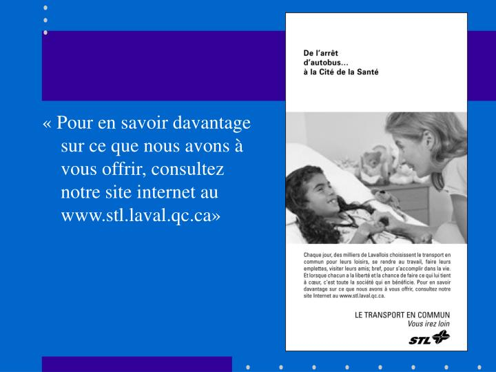 «Pour en savoir davantage sur ce que nous avons à vous offrir, consultez notre site internet au www.stl.laval.qc.ca»