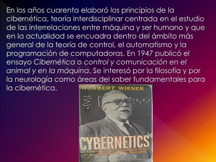 En los años cuarenta elaboró los principios de la cibernética, teoría interdisciplinar centrada en el estudio de las interrelaciones entre máquina y ser humano y que en la actualidad se encuadra dentro del ámbito más general de la teoría de control, el automatismo y la programación de computadoras. En 1947 publicó el ensayo
