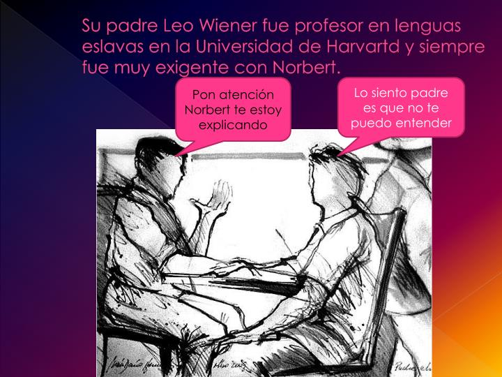 Su padre Leo Wiener fue profesor en lenguas eslavas en la Universidad de Harvartd y siempre fue muy exigente con Norbert.