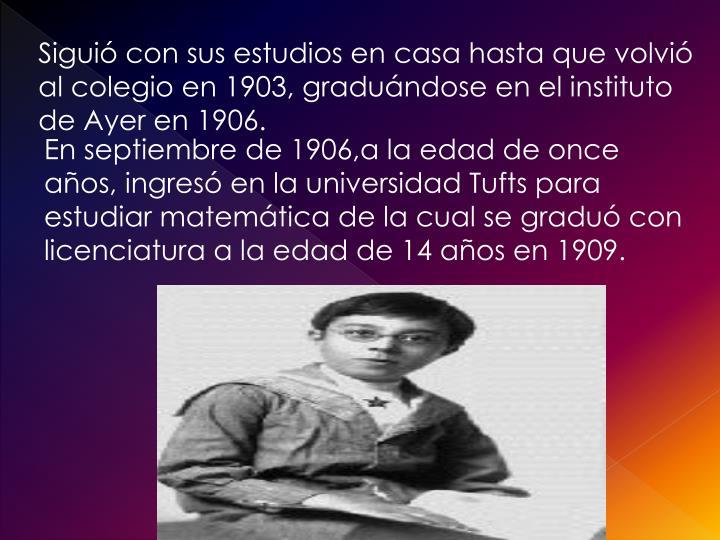 Siguió con sus estudios en casa hasta que volvió al colegio en 1903, graduándose en el instituto de Ayer en 1906.