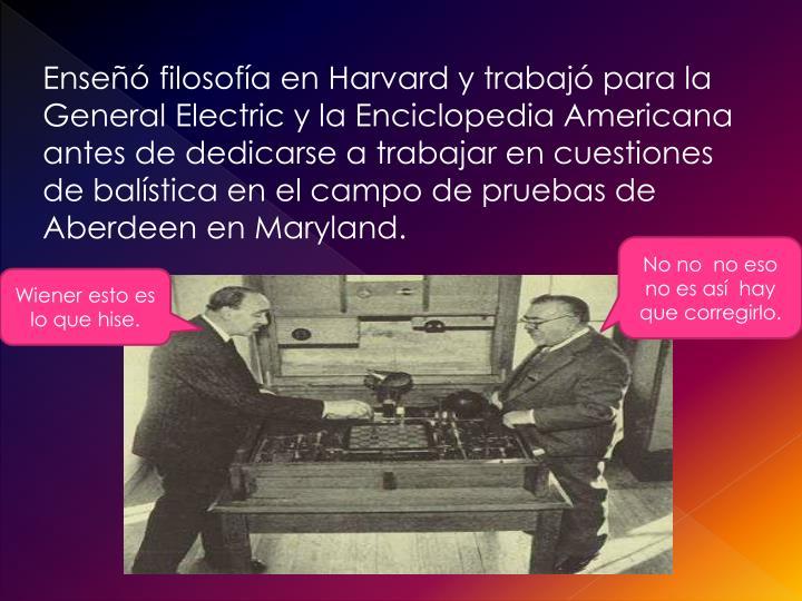 Enseñó filosofía en Harvard y trabajó para la General Electric y la Enciclopedia Americana antes de dedicarse a trabajar en cuestiones de balística en el campo de pruebas de Aberdeen en Maryland.