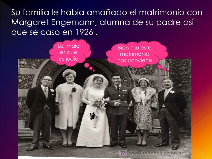 Su familia le había amañado el matrimonio con Margaret Engemann, alumna de su padre así que se caso en 1926 .