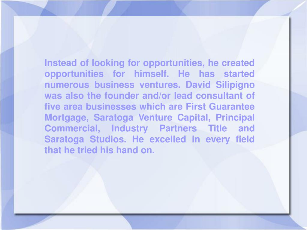 Instead of looking for opportunities, he created opportunities for himself. He has started numerous business ventures. David Silipigno was also the founder and/or lead consultant of five area businesses which are First Guarantee Mortgage, Saratoga Venture Capital, Principal Commercial, Industry Partners Title and Saratoga Studios. He excelled in every field that he tried his hand on.
