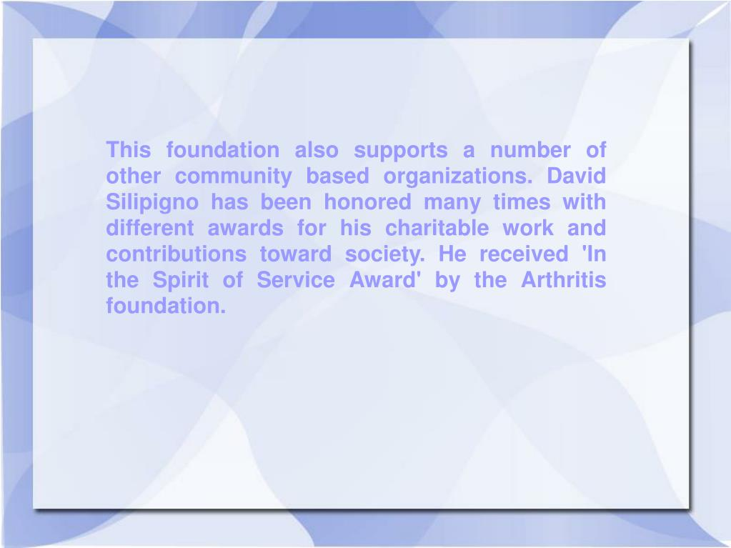 This foundation also supports a number of other community based organizations. David Silipigno has been honored many times with different awards for his charitable work and contributions toward society. He received 'In the Spirit of Service Award' by the Arthritis foundation.
