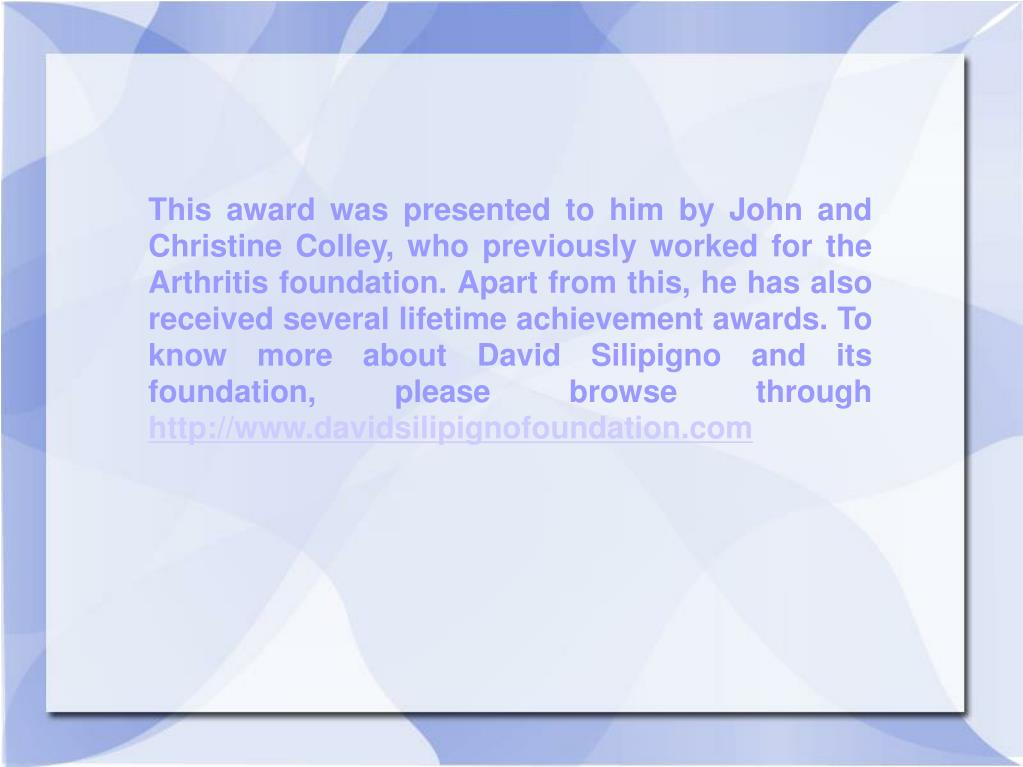 This award was presented to him by John and Christine Colley, who previously worked for the Arthritis foundation. Apart from this, he has also received several lifetime achievement awards. To know more about David Silipigno and its foundation, please browse through