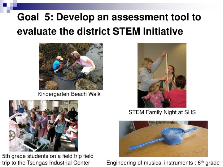 Goal  5: Develop an assessment tool to evaluate the district STEM Initiative