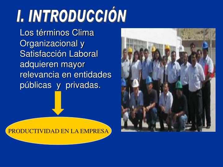 Los trminos Clima Organizacional y Satisfaccin Laboral  adquieren mayor relevancia en entidades pblicas  y  privadas.