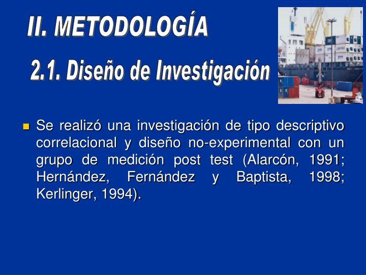 Se realiz una investigacin de tipo descriptivo correlacional y diseo no-experimental con un grupo de medicin post test (Alarcn, 1991; Hernndez, Fernndez y Baptista, 1998; Kerlinger, 1994).
