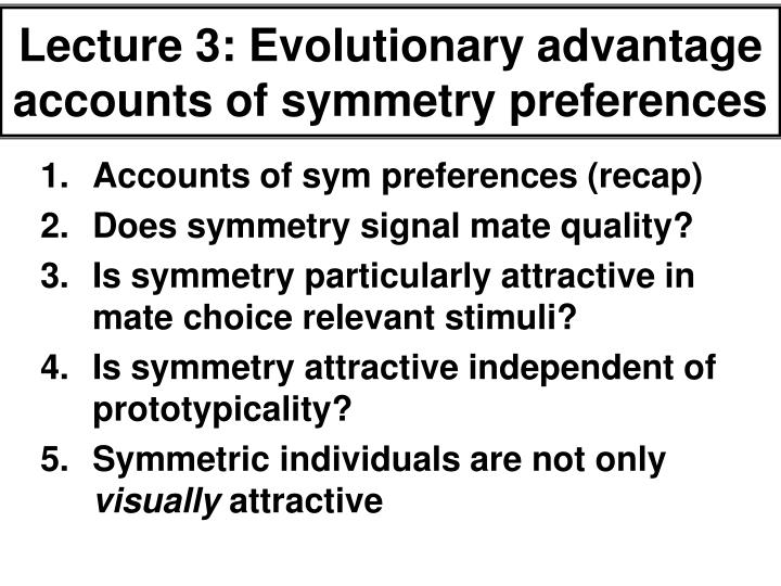 Lecture 3: Evolutionary advantage accounts of symmetry preferences