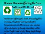 how are humans affecting the area and what could we do to help