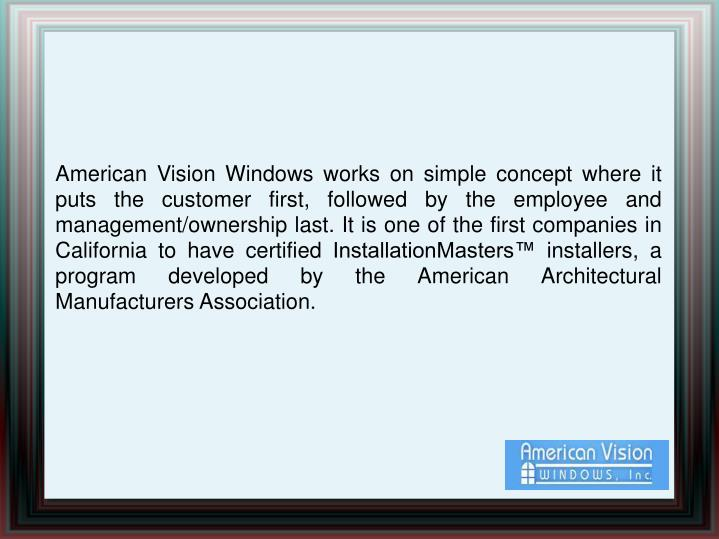 American Vision Windows works on simple concept where it puts the customer first, followed by the employee and management/ownership last. It is one of the first companies in California to have certified InstallationMasters™ installers, a program developed by the American Architectural Manufacturers Association.