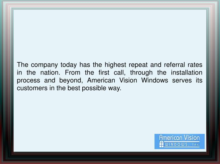 The company today has the highest repeat and referral rates in the nation. From the first call, through the installation process and beyond, American Vision Windows serves its customers in the best possible way.