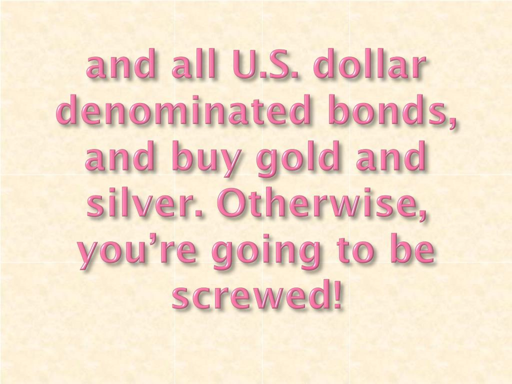 and all U.S. dollar denominated bonds, and buy gold and silver. Otherwise, you're going to be screwed!
