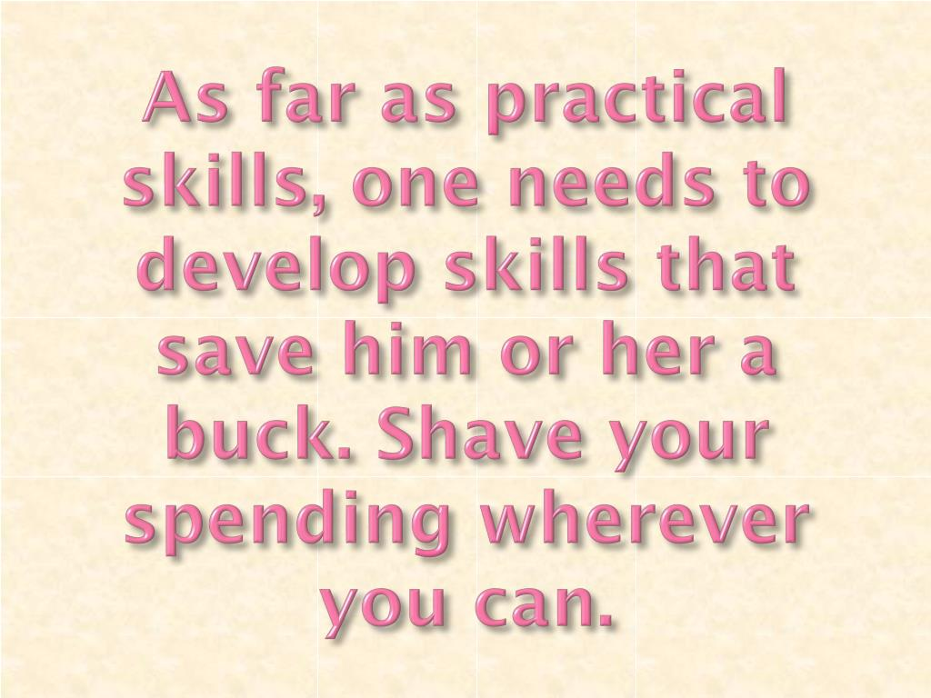 As far as practical skills, one needs to develop skills that save him or her a buck. Shave your spending wherever you can.