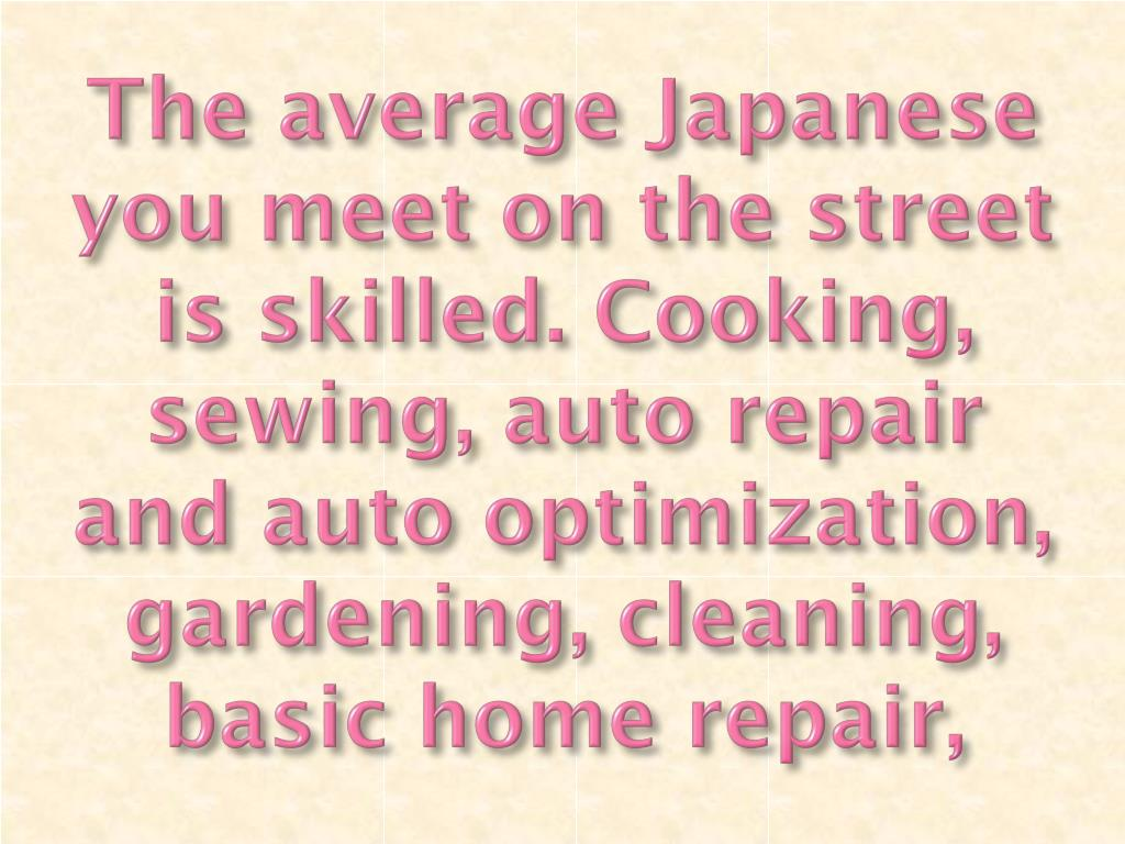 The average Japanese you meet on the street is skilled. Cooking, sewing, auto repair and auto optimization, gardening, cleaning, basic home repair,