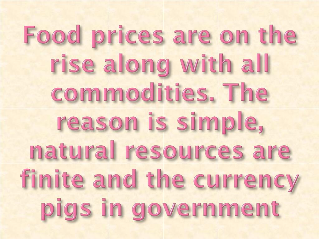 Food prices are on the rise along with all commodities. The reason is simple, natural resources are finite and the currency pigs in government