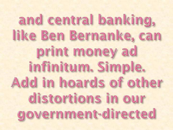 And central banking, like Ben Bernanke, can print money ad infinitum. Simple.