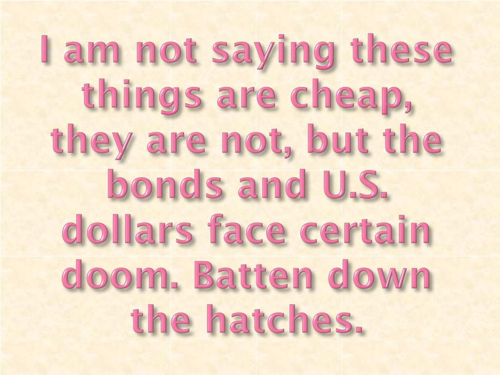 I am not saying these things are cheap, they are not, but the bonds and U.S. dollars face certain doom. Batten down the hatches.