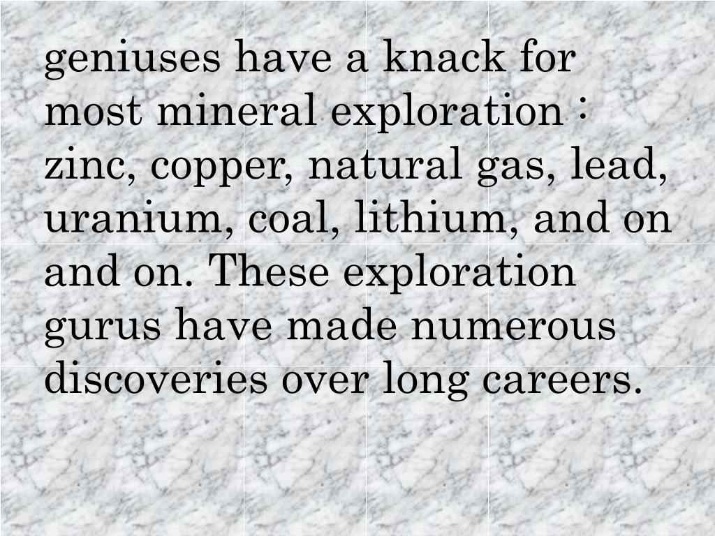 geniuses have a knack for most mineral exploration