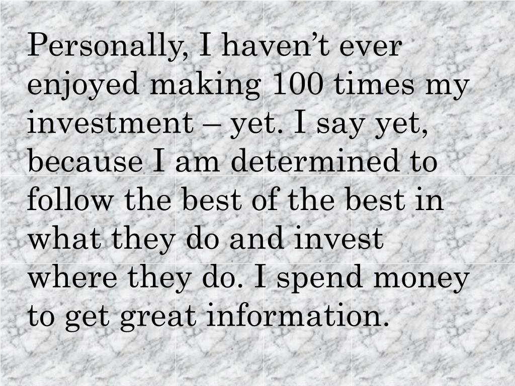 Personally, I haven't ever enjoyed making 100 times my investment – yet. I say yet, because I am determined to follow the best of the best in what they do and invest where they do. I spend money to get great information.
