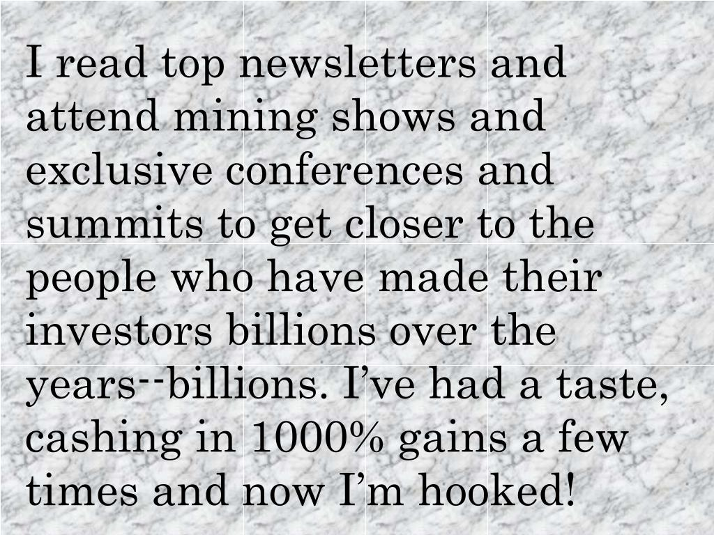 I read top newsletters and attend mining shows and exclusive conferences and summits to get closer to the people who have made their investors billions over the years--billions. I've had a taste, cashing in 1000% gains a few times and now I'm hooked!