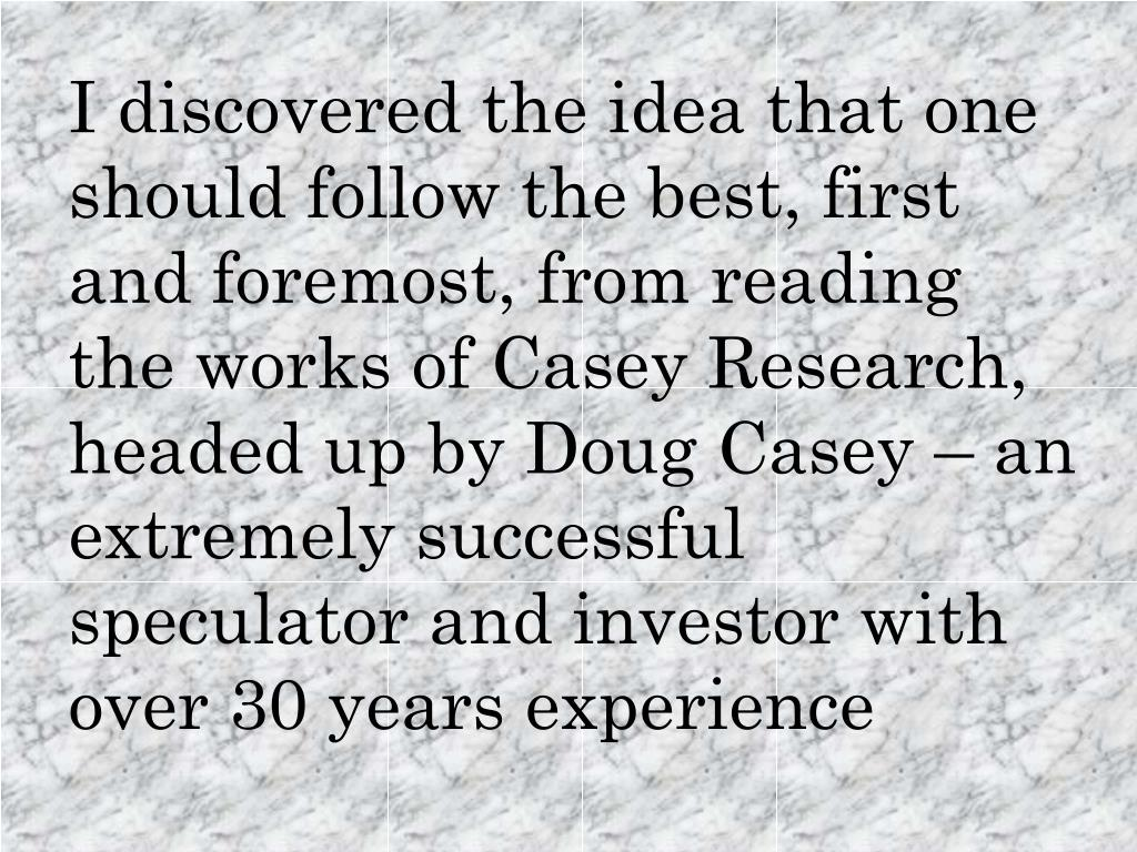 I discovered the idea that one should follow the best, first and foremost, from reading the works of Casey Research, headed up by Doug Casey – an extremely successful speculator and investor with over 30 years