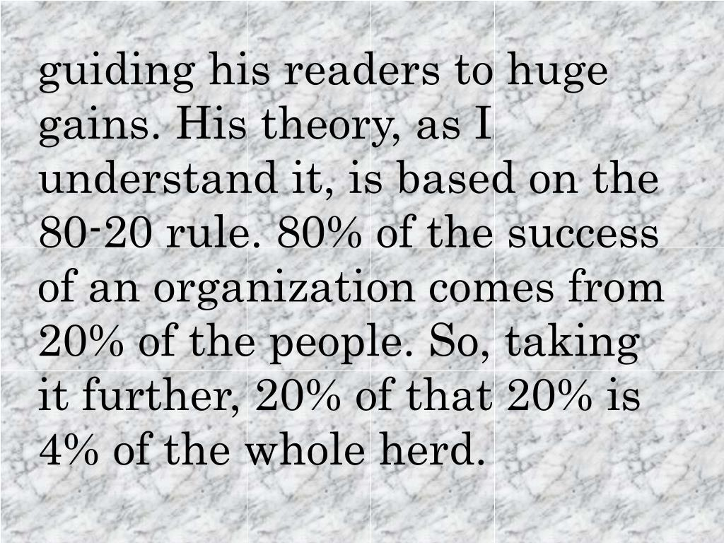 guiding his readers to huge gains. His theory, as I understand it, is based on the 80-20 rule. 80% of the success of an organization comes from 20% of the people. So, taking it further, 20% of that 20% is 4% of the whole herd.